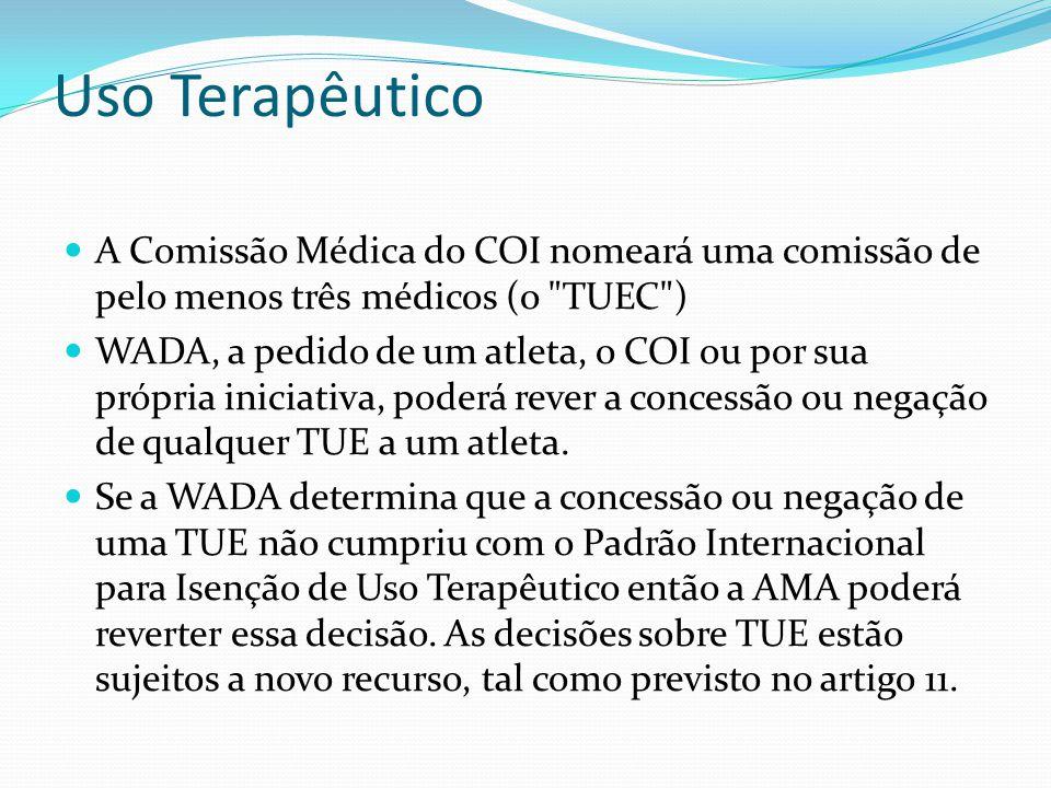 Uso Terapêutico A Comissão Médica do COI nomeará uma comissão de pelo menos três médicos (o TUEC ) WADA, a pedido de um atleta, o COI ou por sua própria iniciativa, poderá rever a concessão ou negação de qualquer TUE a um atleta.