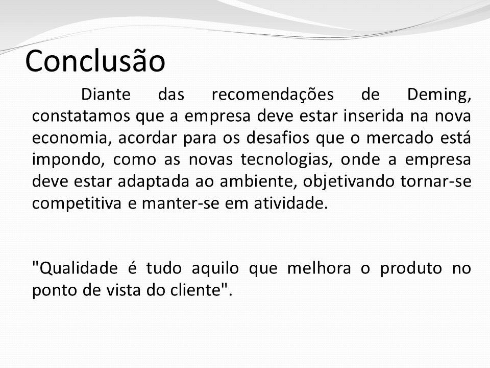 Conclusão Diante das recomendações de Deming, constatamos que a empresa deve estar inserida na nova economia, acordar para os desafios que o mercado está impondo, como as novas tecnologias, onde a empresa deve estar adaptada ao ambiente, objetivando tornar-se competitiva e manter-se em atividade.