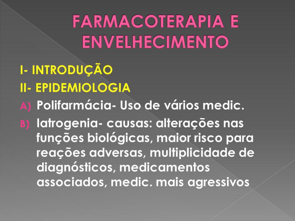 I- INTRODUÇÃO II- EPIDEMIOLOGIA A) Polifarmácia- Uso de vários medic. B) Iatrogenia- causas: alterações nas funções biológicas, maior risco para reaçõ