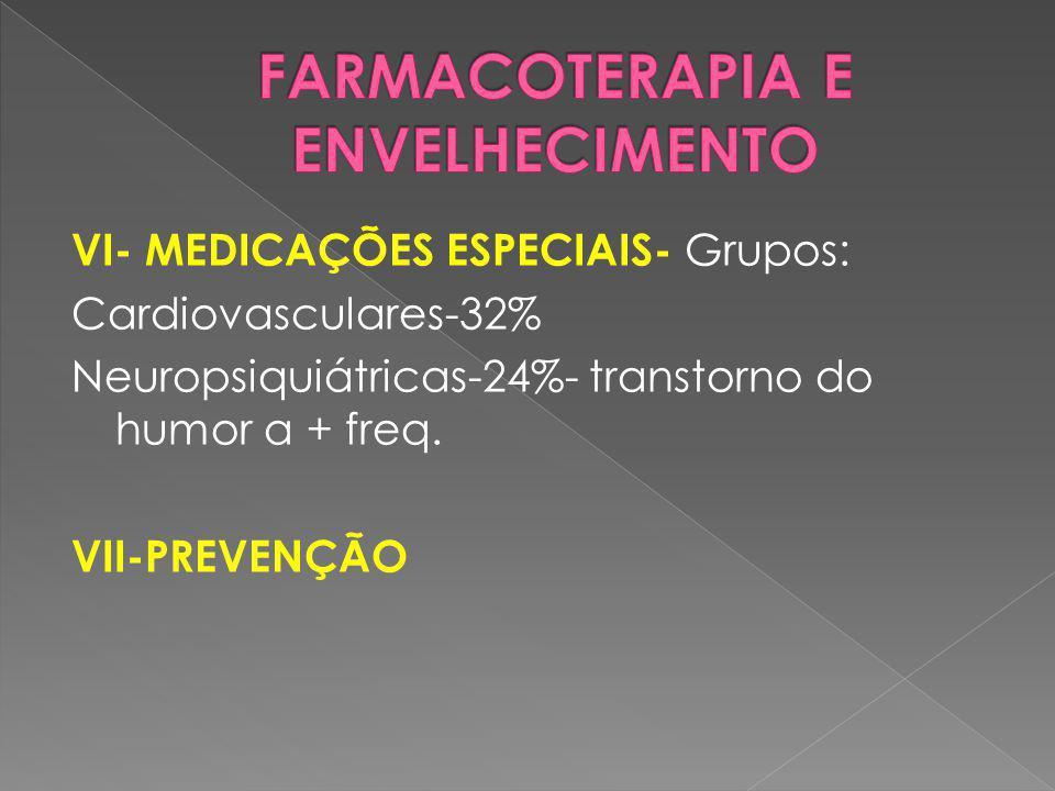 VI- MEDICAÇÕES ESPECIAIS- Grupos: Cardiovasculares-32% Neuropsiquiátricas-24%- transtorno do humor a + freq. VII-PREVENÇÃO