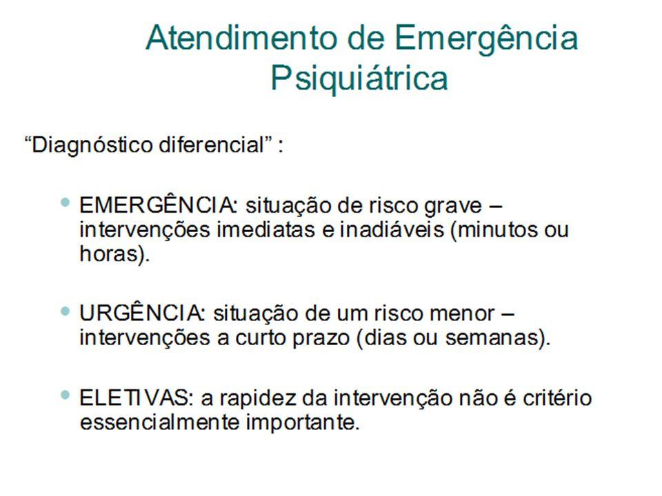 Atendimento de Emergência Psiquiátrica Diagnóstico diferencial : EMERGÊNCIA: situação de risco grave – intervenções imediatas e inadiáveis (minutos ou