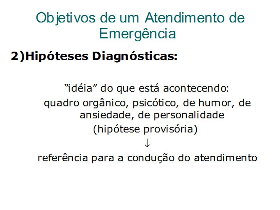 Objetivos de um Atendimento de Emergência 2) Hipóteses Diagnósticas: idéia do que está acontecendo: quadro orgânico, psicótico, de humor, de ansiedade