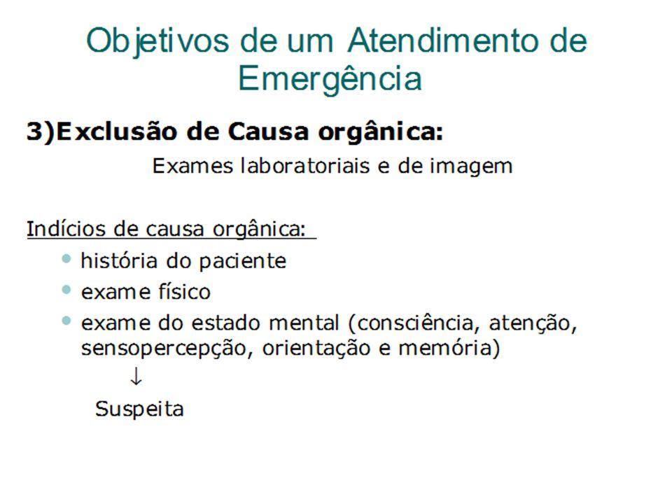 Objetivos de um Atendimento de Emergência 3)Exclusão de Causa orgânica: Exames laboratoriais e de imagem Indícios de causa orgânica: Historia do pacie