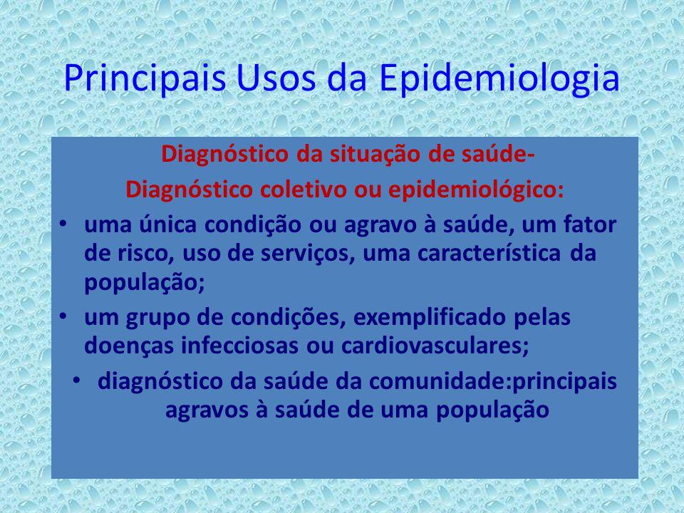 Principais Usos da Epidemiologia Diagnóstico da situação de saúde- Diagnóstico coletivo ou epidemiológico: uma única condição ou agravo à saúde, um fa