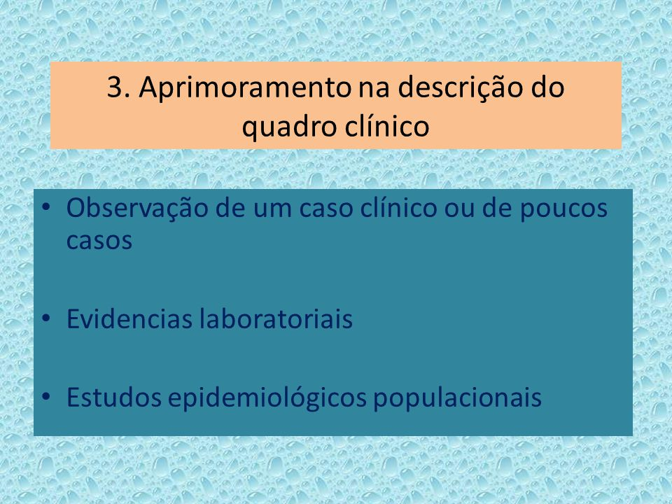 3. Aprimoramento na descrição do quadro clínico Observação de um caso clínico ou de poucos casos Evidencias laboratoriais Estudos epidemiológicos popu