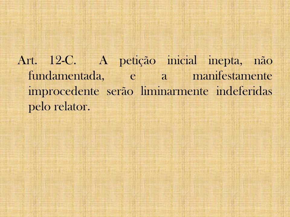 Art. 12-C. A petição inicial inepta, não fundamentada, e a manifestamente improcedente serão liminarmente indeferidas pelo relator.