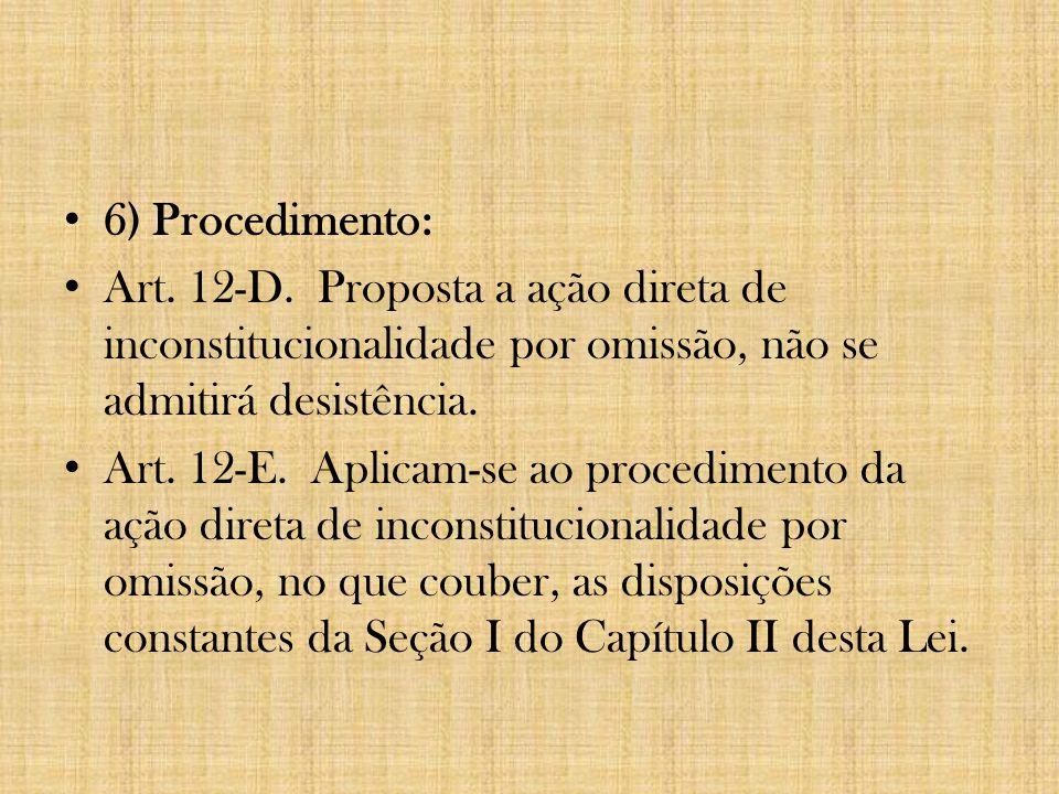 6) Procedimento: Art. 12-D. Proposta a ação direta de inconstitucionalidade por omissão, não se admitirá desistência. Art. 12-E. Aplicam-se ao procedi