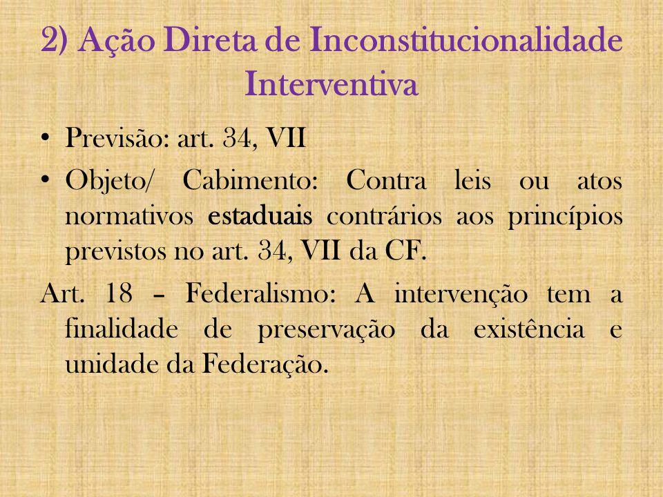 2) Ação Direta de Inconstitucionalidade Interventiva Previsão: art. 34, VII Objeto/ Cabimento: Contra leis ou atos normativos estaduais contrários aos