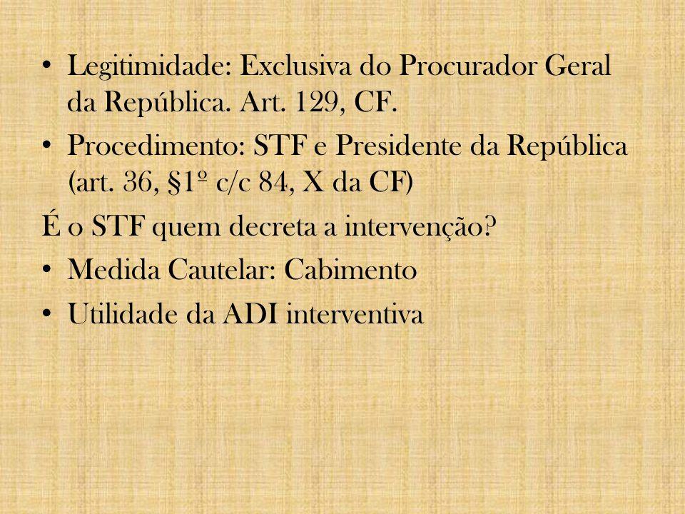 Legitimidade: Exclusiva do Procurador Geral da República. Art. 129, CF. Procedimento: STF e Presidente da República (art. 36, §1º c/c 84, X da CF) É o
