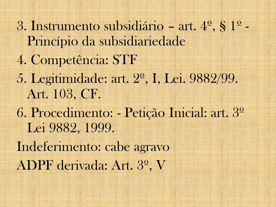 3. Instrumento subsidiário – art. 4º, § 1º - Princípio da subsidiariedade 4. Competência: STF 5. Legitimidade: art. 2º, I, Lei. 9882/99. Art. 103, CF.