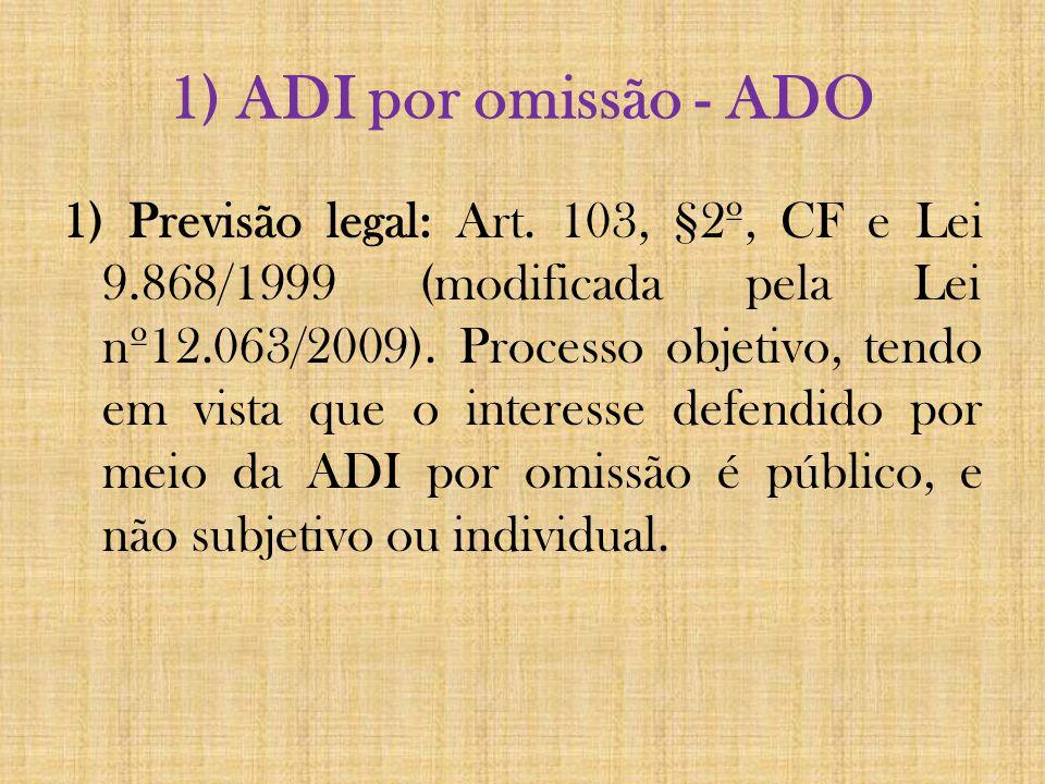 1) ADI por omissão - ADO 1) Previsão legal: Art. 103, §2º, CF e Lei 9.868/1999 (modificada pela Lei nº12.063/2009). Processo objetivo, tendo em vista