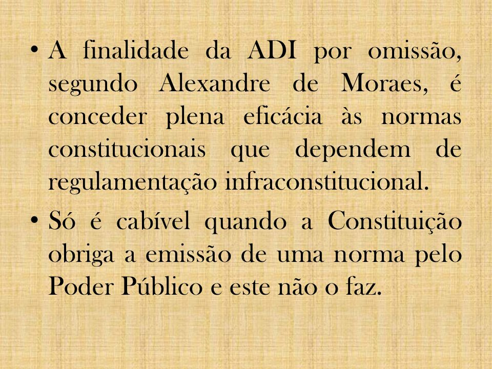 A finalidade da ADI por omissão, segundo Alexandre de Moraes, é conceder plena eficácia às normas constitucionais que dependem de regulamentação infra