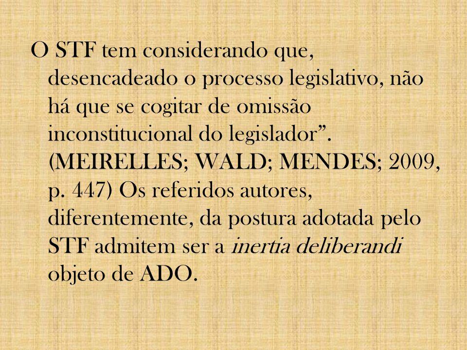 O STF tem considerando que, desencadeado o processo legislativo, não há que se cogitar de omissão inconstitucional do legislador. (MEIRELLES; WALD; ME