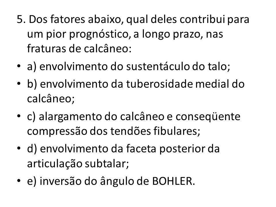5. Dos fatores abaixo, qual deles contribui para um pior prognóstico, a longo prazo, nas fraturas de calcâneo: a) envolvimento do sustentáculo do talo