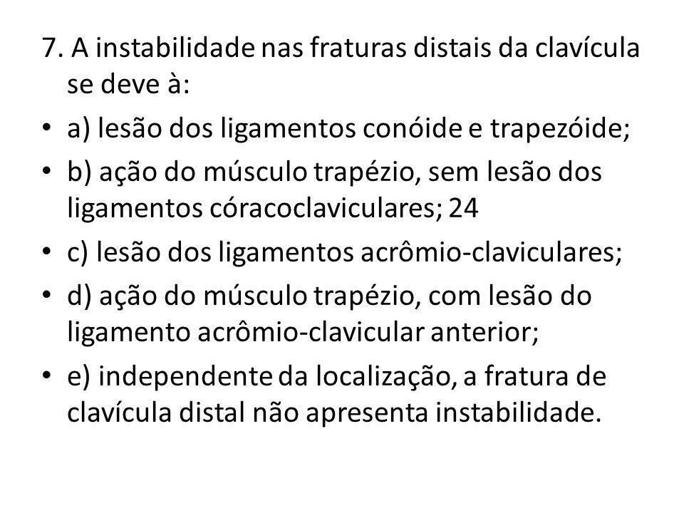 7. A instabilidade nas fraturas distais da clavícula se deve à: a) lesão dos ligamentos conóide e trapezóide; b) ação do músculo trapézio, sem lesão d