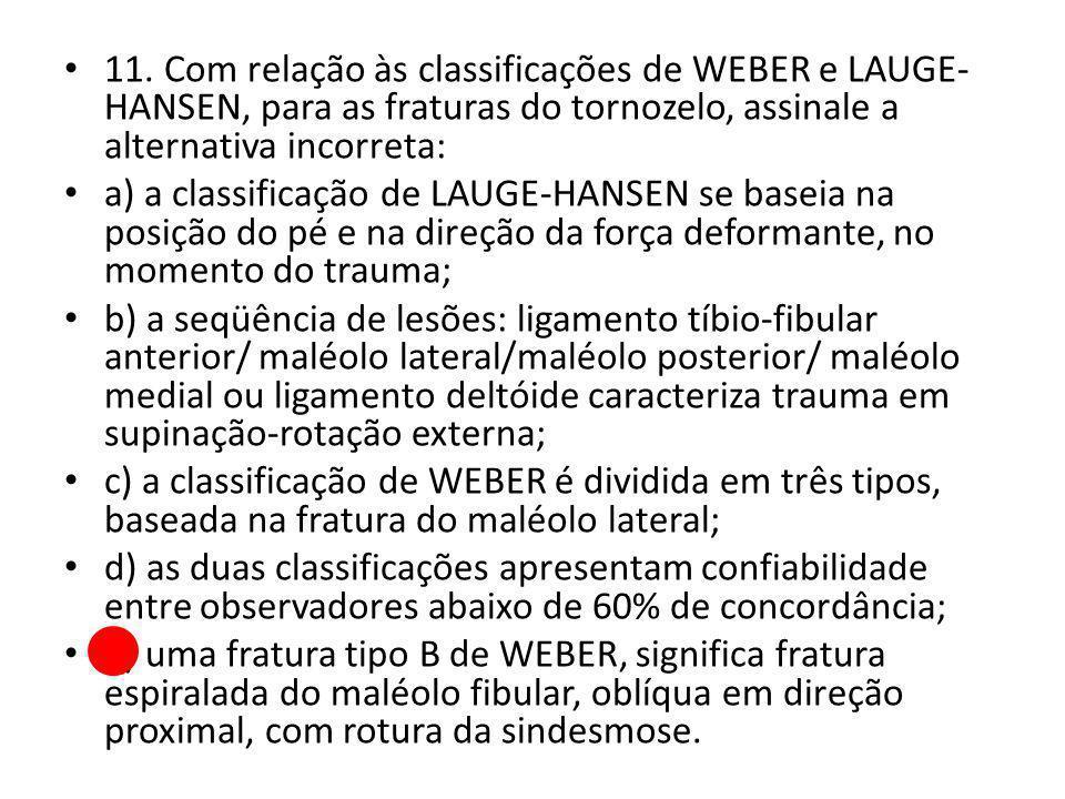 11. Com relação às classificações de WEBER e LAUGE- HANSEN, para as fraturas do tornozelo, assinale a alternativa incorreta: a) a classificação de LAU