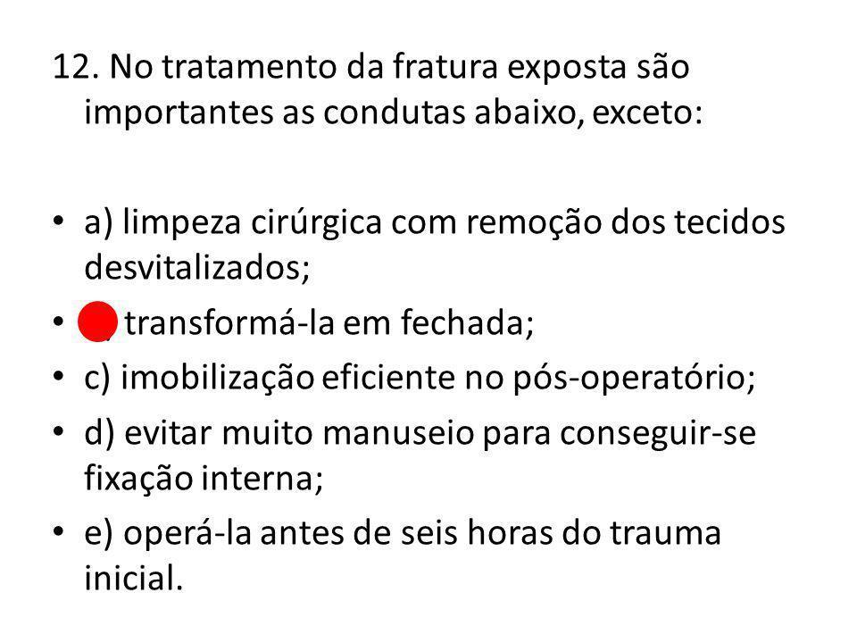 12. No tratamento da fratura exposta são importantes as condutas abaixo, exceto: a) limpeza cirúrgica com remoção dos tecidos desvitalizados; b) trans