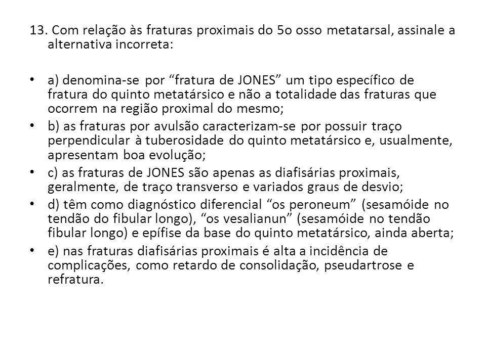 13. Com relação às fraturas proximais do 5o osso metatarsal, assinale a alternativa incorreta: a) denomina-se por fratura de JONES um tipo específico