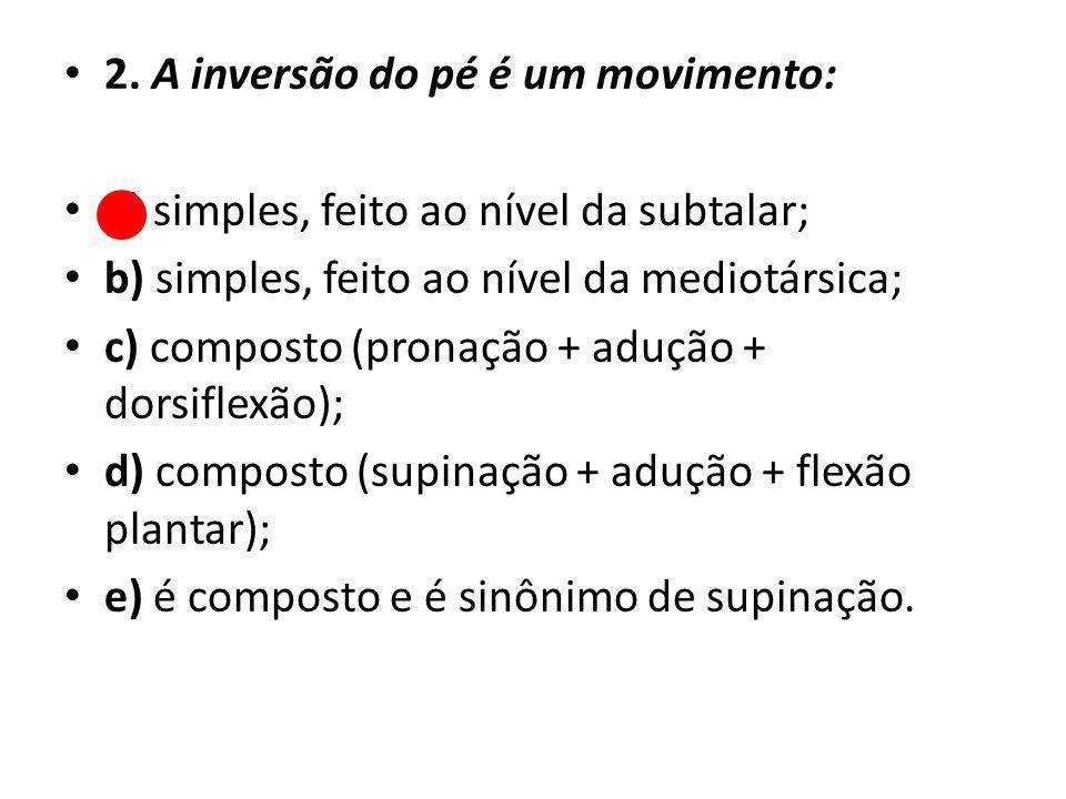 2. A inversão do pé é um movimento: a) simples, feito ao nível da subtalar; b) simples, feito ao nível da mediotársica; c) composto (pronação + adução