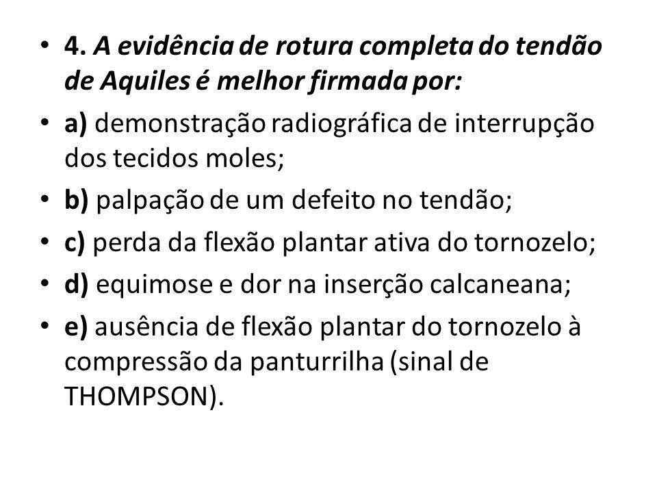 4. A evidência de rotura completa do tendão de Aquiles é melhor firmada por: a) demonstração radiográfica de interrupção dos tecidos moles; b) palpaçã