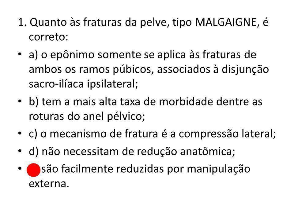 1. Quanto às fraturas da pelve, tipo MALGAIGNE, é correto: a) o epônimo somente se aplica às fraturas de ambos os ramos púbicos, associados à disjunçã