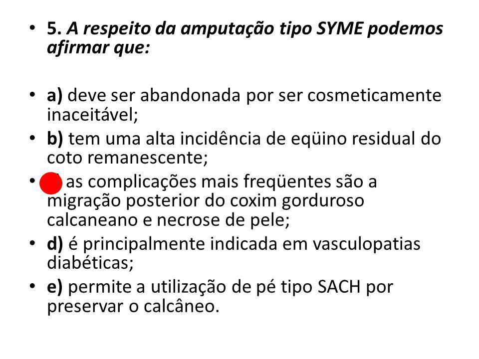 5. A respeito da amputação tipo SYME podemos afirmar que: a) deve ser abandonada por ser cosmeticamente inaceitável; b) tem uma alta incidência de eqü