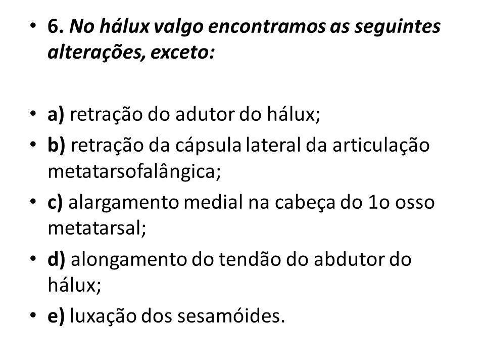 6. No hálux valgo encontramos as seguintes alterações, exceto: a) retração do adutor do hálux; b) retração da cápsula lateral da articulação metatarso