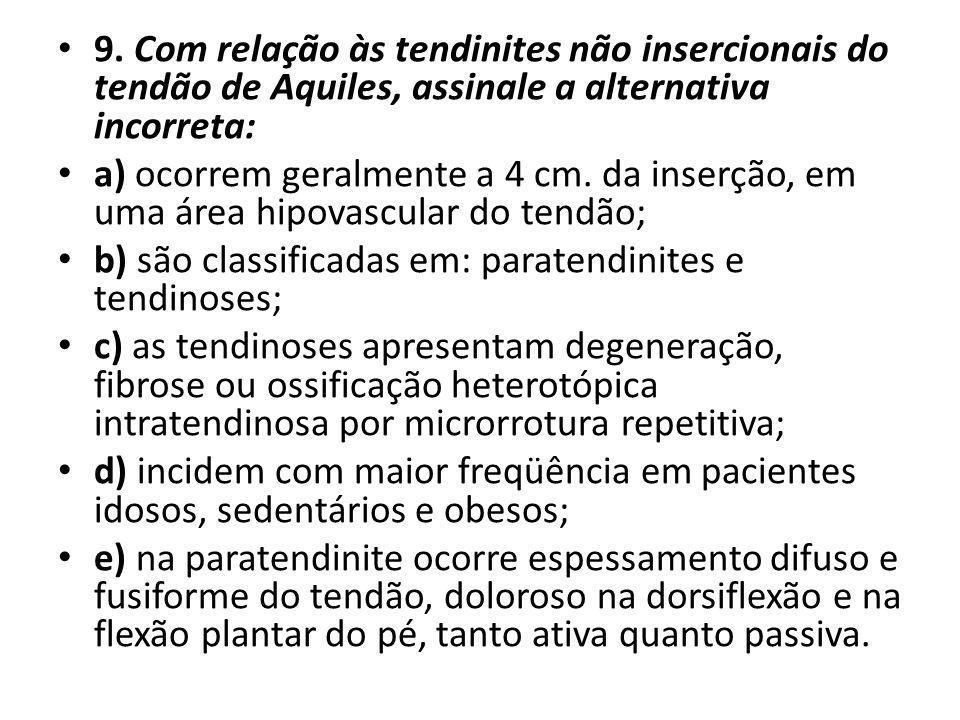 9. Com relação às tendinites não insercionais do tendão de Aquiles, assinale a alternativa incorreta: a) ocorrem geralmente a 4 cm. da inserção, em um