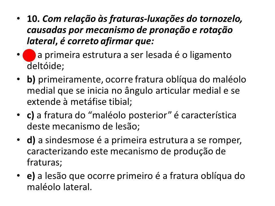 10. Com relação às fraturas-luxações do tornozelo, causadas por mecanismo de pronação e rotação lateral, é correto afirmar que: a) a primeira estrutur