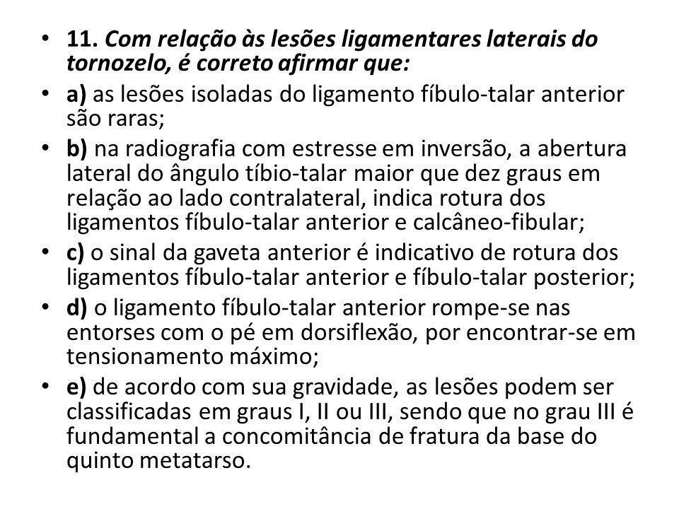 11. Com relação às lesões ligamentares laterais do tornozelo, é correto afirmar que: a) as lesões isoladas do ligamento fíbulo-talar anterior são rara