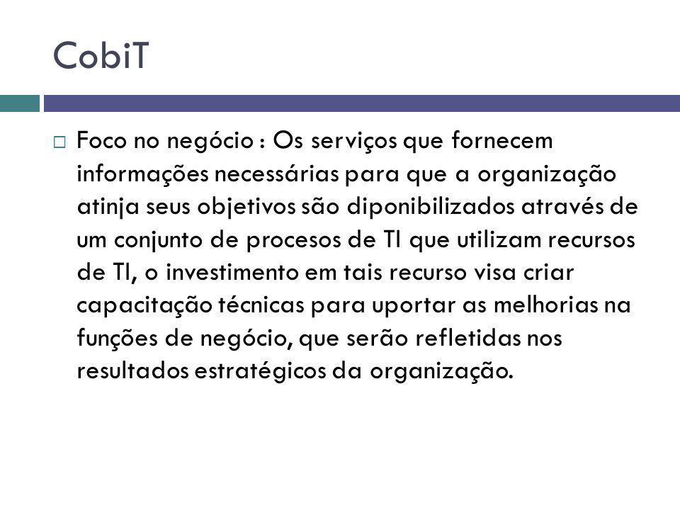 CobiT Foco no negócio : Os serviços que fornecem informações necessárias para que a organização atinja seus objetivos são diponibilizados através de u