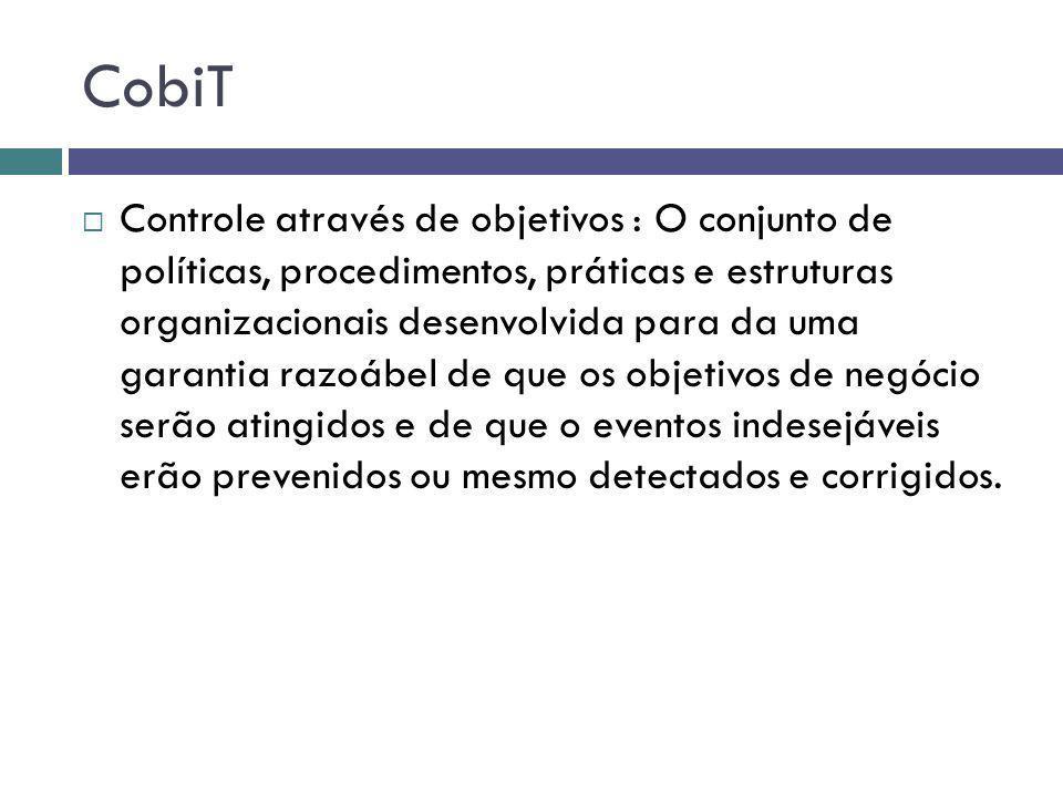 CobiT Controle através de objetivos : O conjunto de políticas, procedimentos, práticas e estruturas organizacionais desenvolvida para da uma garantia