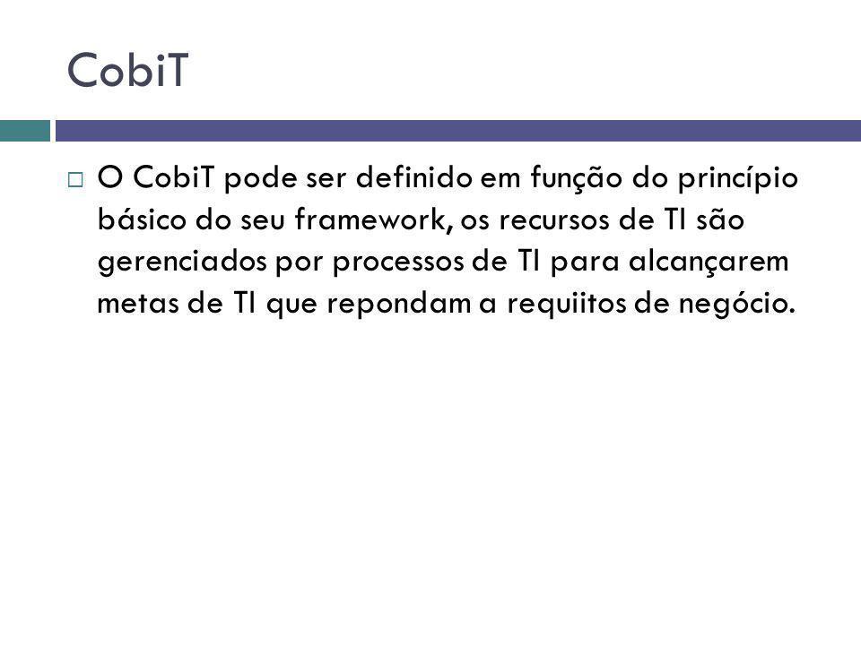 CobiT O CobiT pode ser definido em função do princípio básico do seu framework, os recursos de TI são gerenciados por processos de TI para alcançarem