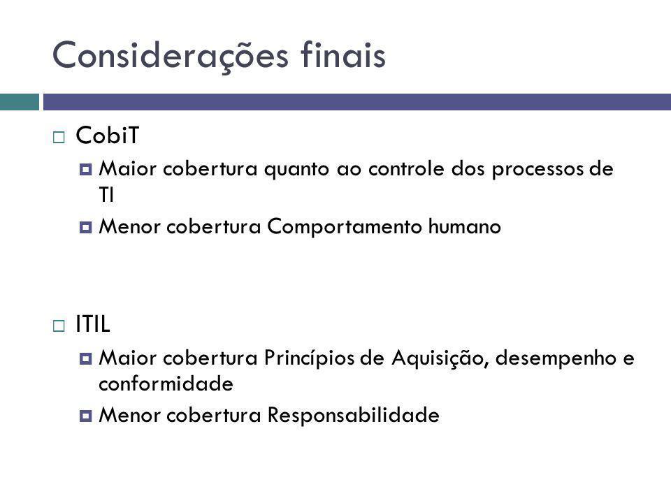 Considerações finais CobiT Maior cobertura quanto ao controle dos processos de TI Menor cobertura Comportamento humano ITIL Maior cobertura Princípios