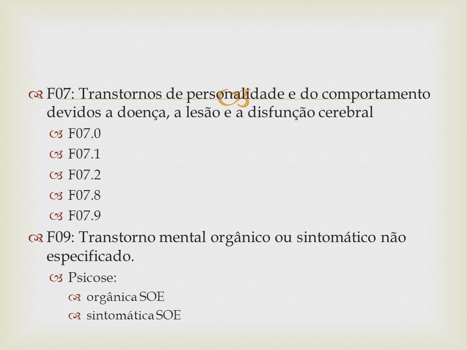 F07: Transtornos de personalidade e do comportamento devidos a doença, a lesão e a disfunção cerebral F07.0 F07.1 F07.2 F07.8 F07.9 F09: Transtorno mental orgânico ou sintomático não especificado.