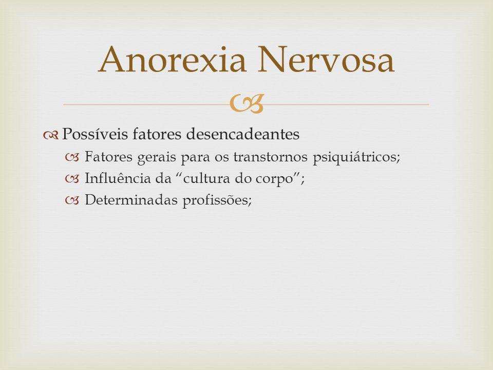 Possíveis fatores desencadeantes Fatores gerais para os transtornos psiquiátricos; Influência da cultura do corpo; Determinadas profissões; Anorexia Nervosa