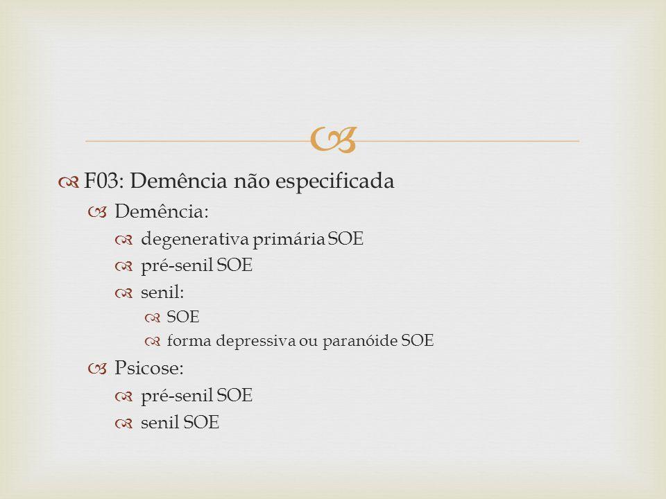 F03: Demência não especificada Demência: degenerativa primária SOE pré-senil SOE senil: SOE forma depressiva ou paranóide SOE Psicose: pré-senil SOE senil SOE