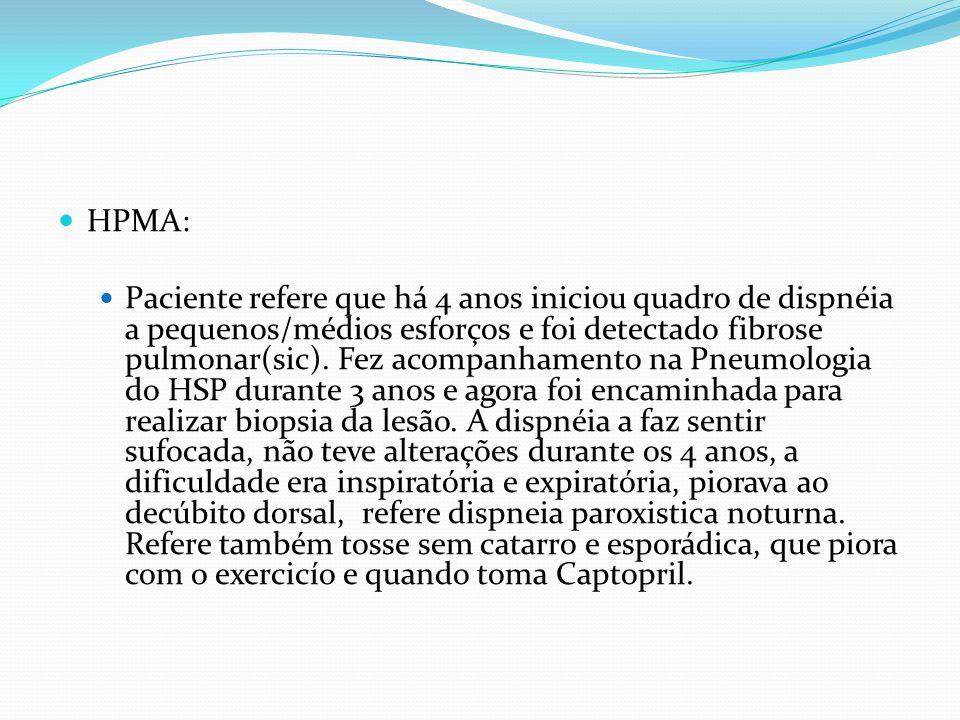 HPMA: Paciente refere que há 4 anos iniciou quadro de dispnéia a pequenos/médios esforços e foi detectado fibrose pulmonar(sic). Fez acompanhamento na