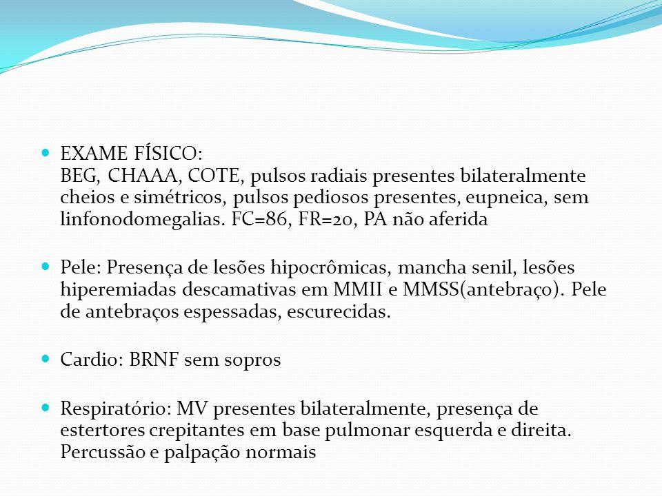 EXAME FÍSICO: BEG, CHAAA, COTE, pulsos radiais presentes bilateralmente cheios e simétricos, pulsos pediosos presentes, eupneica, sem linfonodomegalia