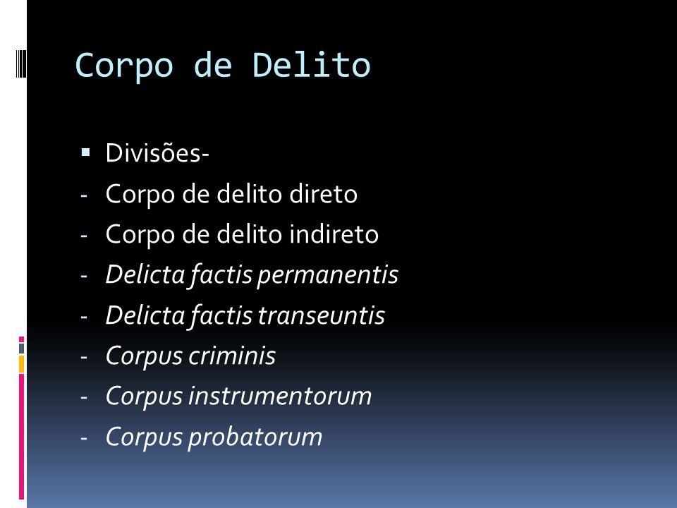 Corpo de Delito Divisões- - Corpo de delito direto - Corpo de delito indireto - Delicta factis permanentis - Delicta factis transeuntis - Corpus crimi