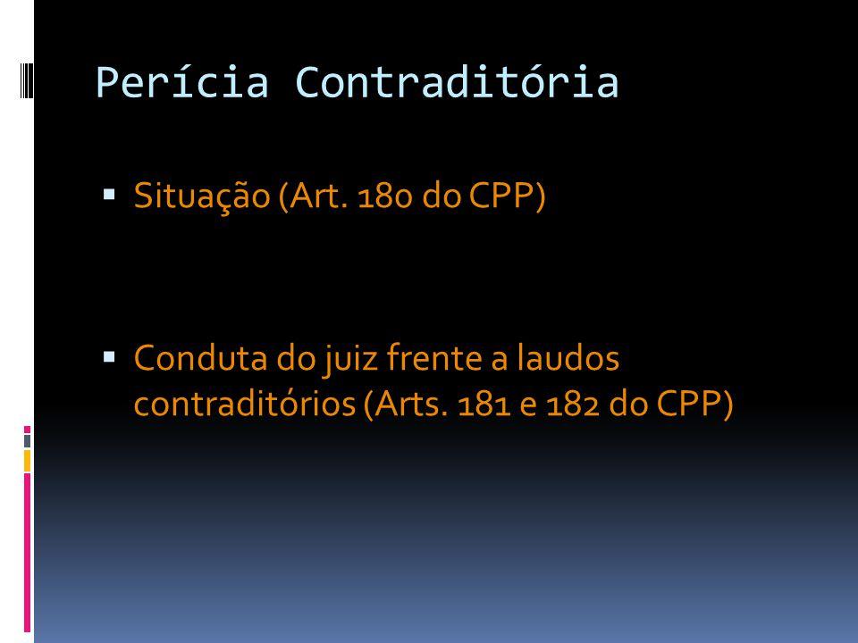 Perícia Contraditória Situação (Art. 180 do CPP) Conduta do juiz frente a laudos contraditórios (Arts. 181 e 182 do CPP)