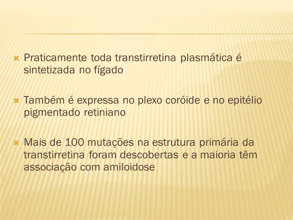 Praticamente toda transtirretina plasmática é sintetizada no fígado Também é expressa no plexo coróide e no epitélio pigmentado retiniano Mais de 100