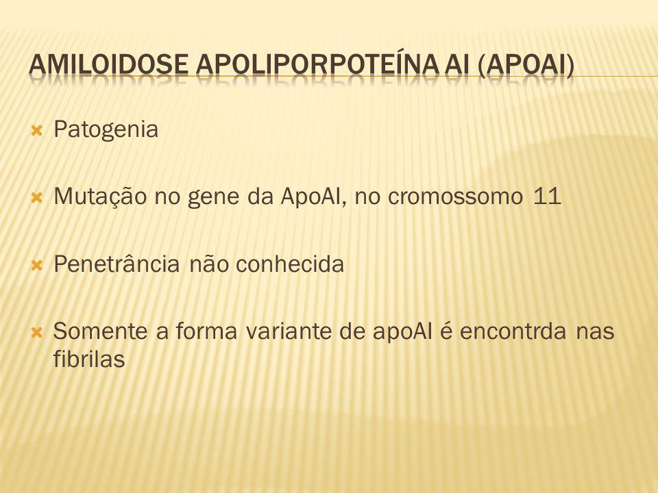 Patogenia Mutação no gene da ApoAI, no cromossomo 11 Penetrância não conhecida Somente a forma variante de apoAI é encontrda nas fibrilas