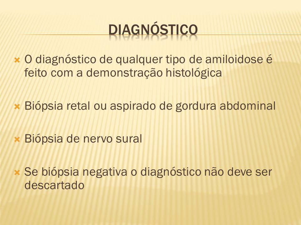 O diagnóstico de qualquer tipo de amiloidose é feito com a demonstração histológica Biópsia retal ou aspirado de gordura abdominal Biópsia de nervo su