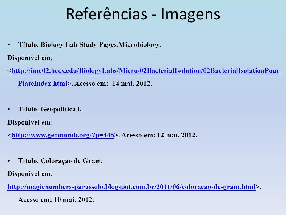 Referências - Imagens Título. Biology Lab Study Pages.Microbiology. Disponível em:. Acesso em: 14 mai. 2012.http://imc02.hccs.edu/BiologyLabs/Micro/02