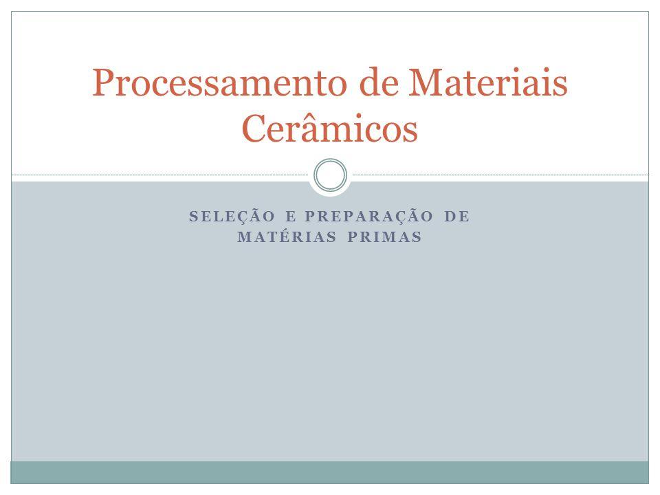SELEÇÃO E PREPARAÇÃO DE MATÉRIAS PRIMAS Processamento de Materiais Cerâmicos