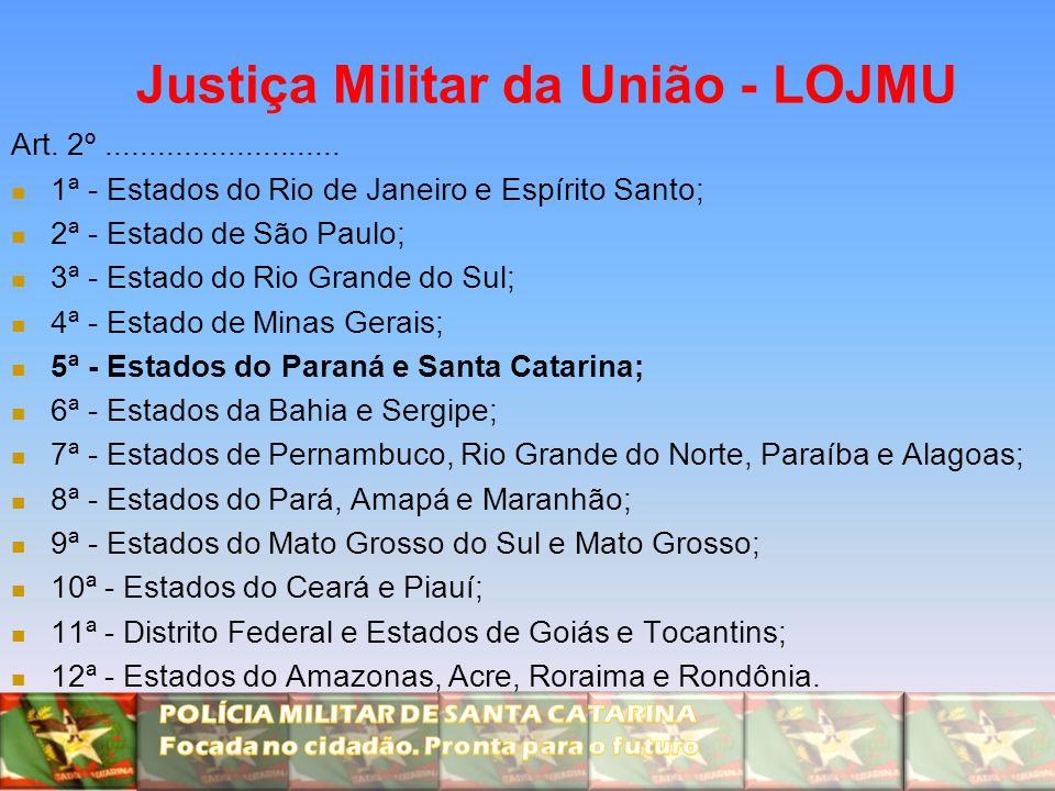 Justiça Militar da União - LOJMU Art. 2º........................... 1ª - Estados do Rio de Janeiro e Espírito Santo; 2ª - Estado de São Paulo; 3ª - Es