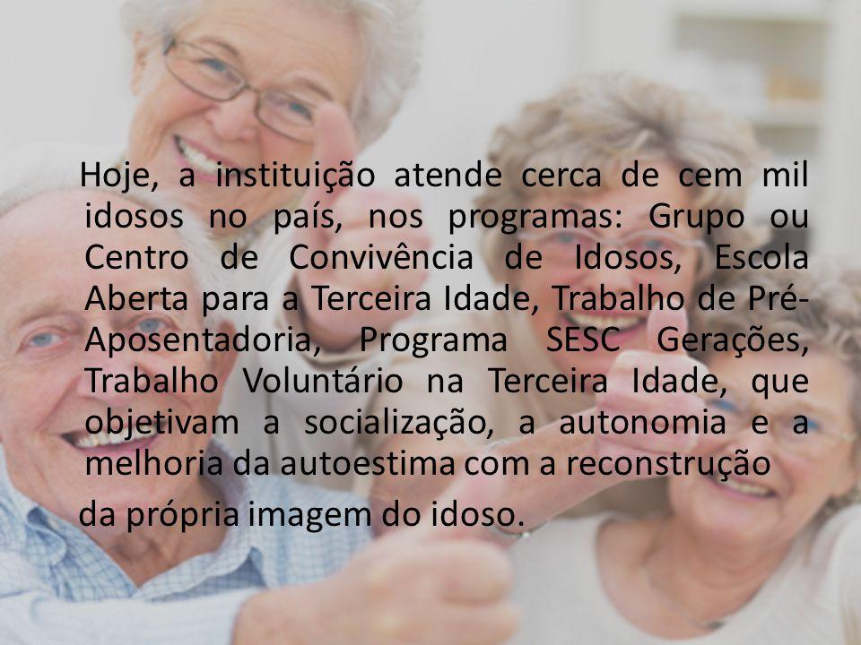 Hoje, a instituição atende cerca de cem mil idosos no país, nos programas: Grupo ou Centro de Convivência de Idosos, Escola Aberta para a Terceira Ida
