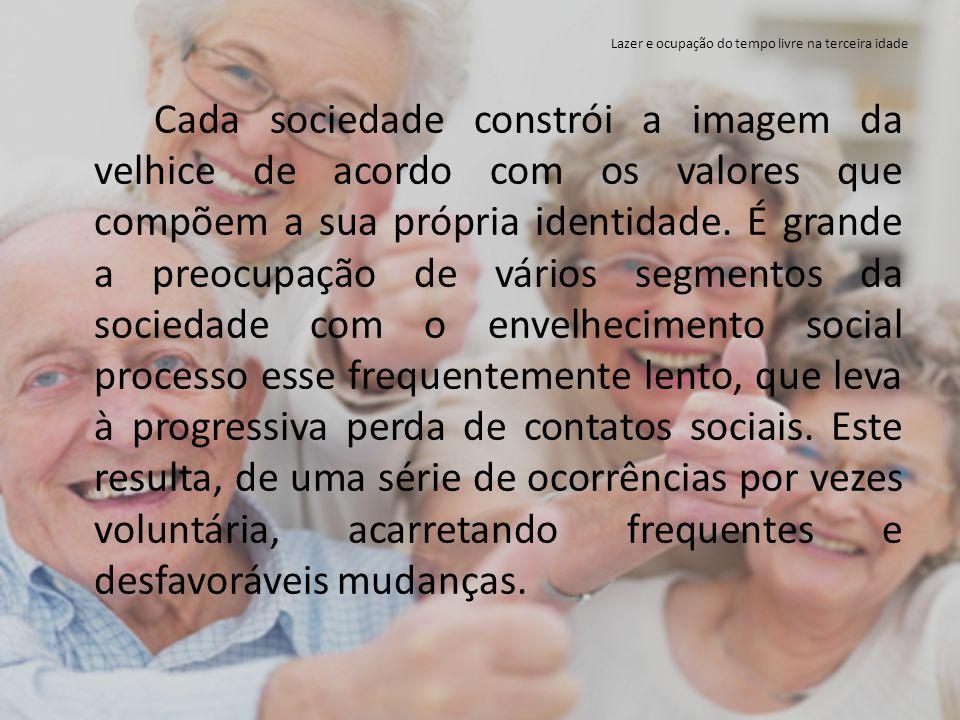 Lazer e ocupação do tempo livre na terceira idade Cada sociedade constrói a imagem da velhice de acordo com os valores que compõem a sua própria ident