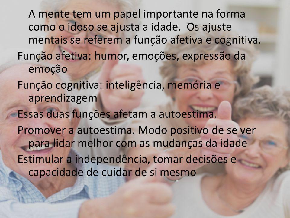 A mente tem um papel importante na forma como o idoso se ajusta a idade. Os ajuste mentais se referem a função afetiva e cognitiva. Função afetiva: hu